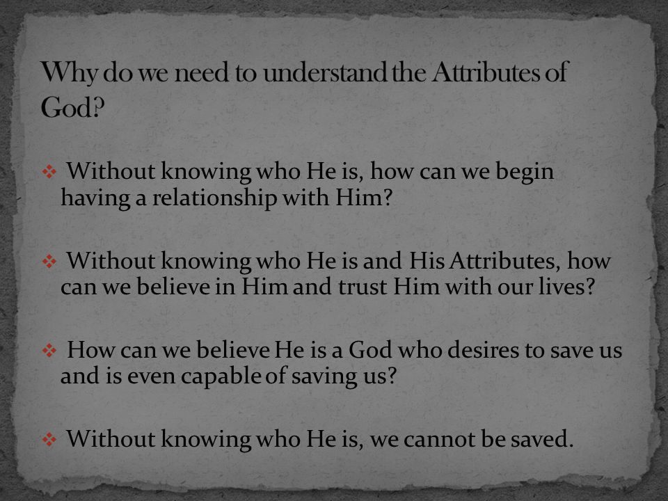  Without knowing who He is, how can we begin having a relationship with Him?  Without knowing who He is and His Attributes, how can we believe in Hi