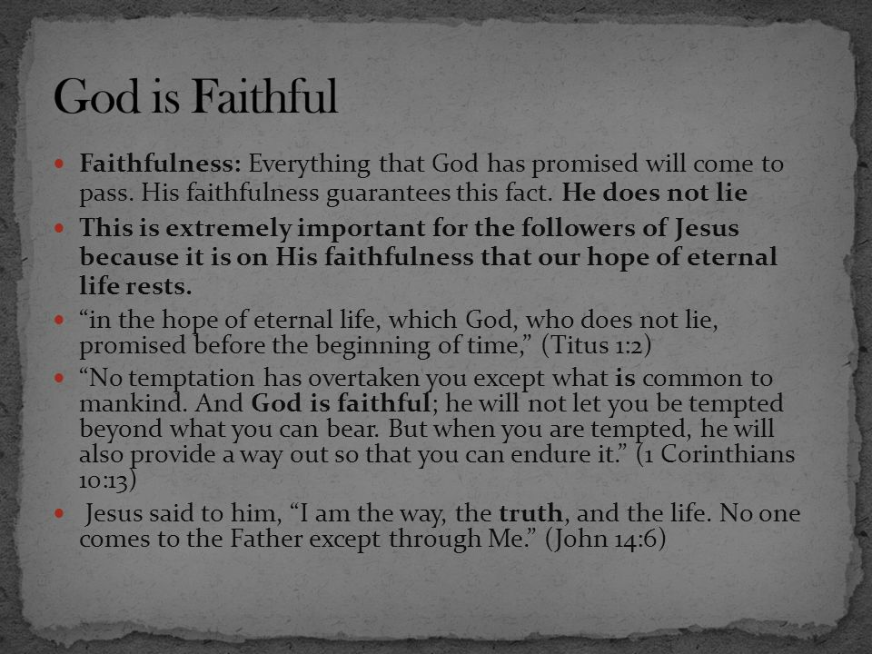 Faithfulness: Everything that God has promised will come to pass. His faithfulness guarantees this fact. He does not lie This is extremely important f