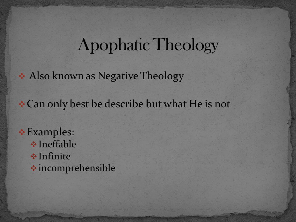  Also known as Negative Theology  Can only best be describe but what He is not  Examples:  Ineffable  Infinite  incomprehensible