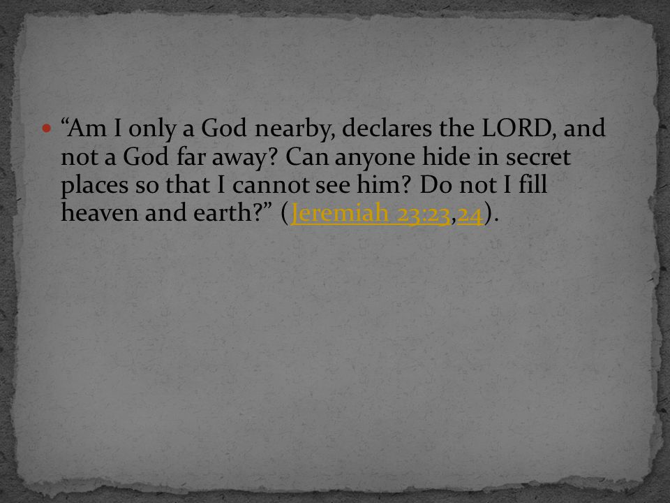 """""""Am I only a God nearby, declares the LORD, and not a God far away? Can anyone hide in secret places so that I cannot see him? Do not I fill heaven an"""
