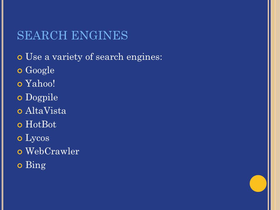 SEARCH ENGINES Use a variety of search engines: Google Yahoo.