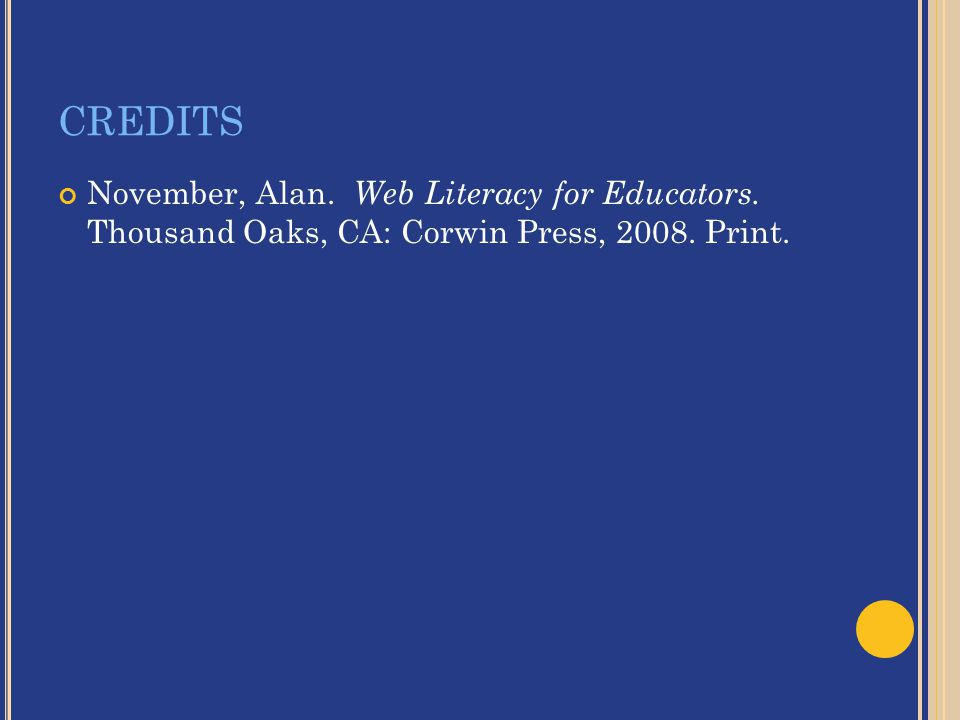 CREDITS November, Alan. Web Literacy for Educators. Thousand Oaks, CA: Corwin Press, 2008. Print.