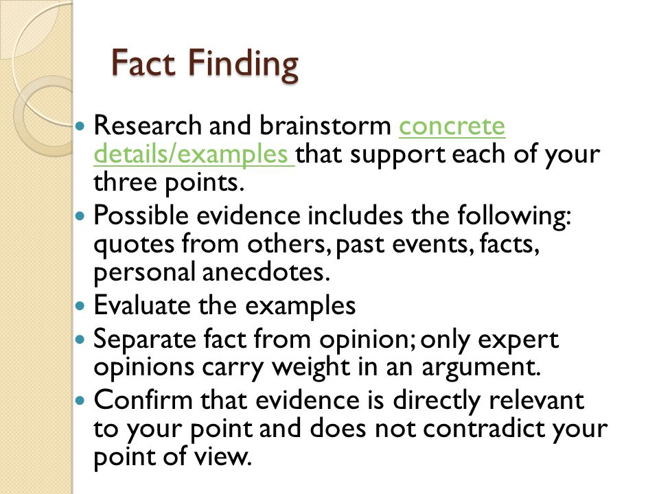 Fact Finding Research and brainstorm concrete details/examples that support each of your three points.concrete details/examples Possible evidence includes the following: quotes from others, past events, facts, personal anecdotes.