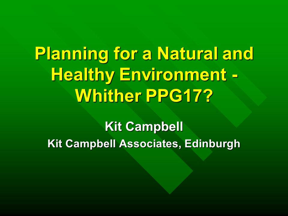 Planning for a Natural and Healthy Environment n Streamlining of national guidance –PPS7, Sustainable Development in Rural Areas (landscape protection, soil, agricultural land quality and forestry) –PPS9, Biodiversity and Geological Conservation –PPG17, Open Space Sport and Recreation –PPG20, Coastal Planning (coastal access, heritage coast and undeveloped coast) n Introduction of national policy on GI n Amended policy stance on floodlighting