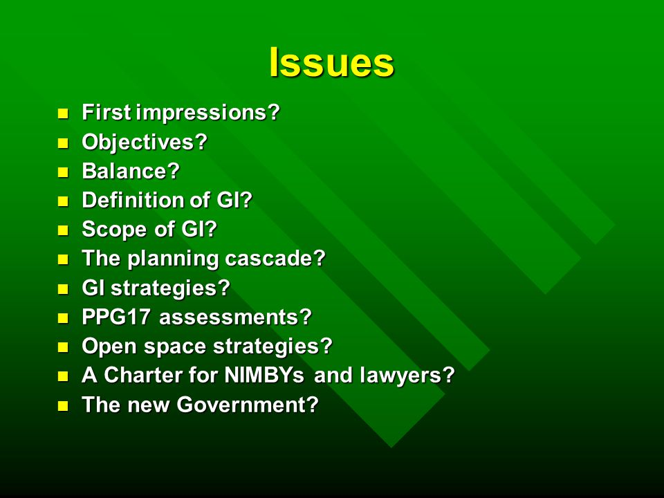 First Impressions n Disconnect between Policy Discussion and Policy – eg no mention of health in policy n Lack of clarity over GI n Silo-based – lacks holistic vision n Inconsistencies n Lacks ambition – stated overall aim is no net loss of biodiversity n Why not include climate change policy as well.
