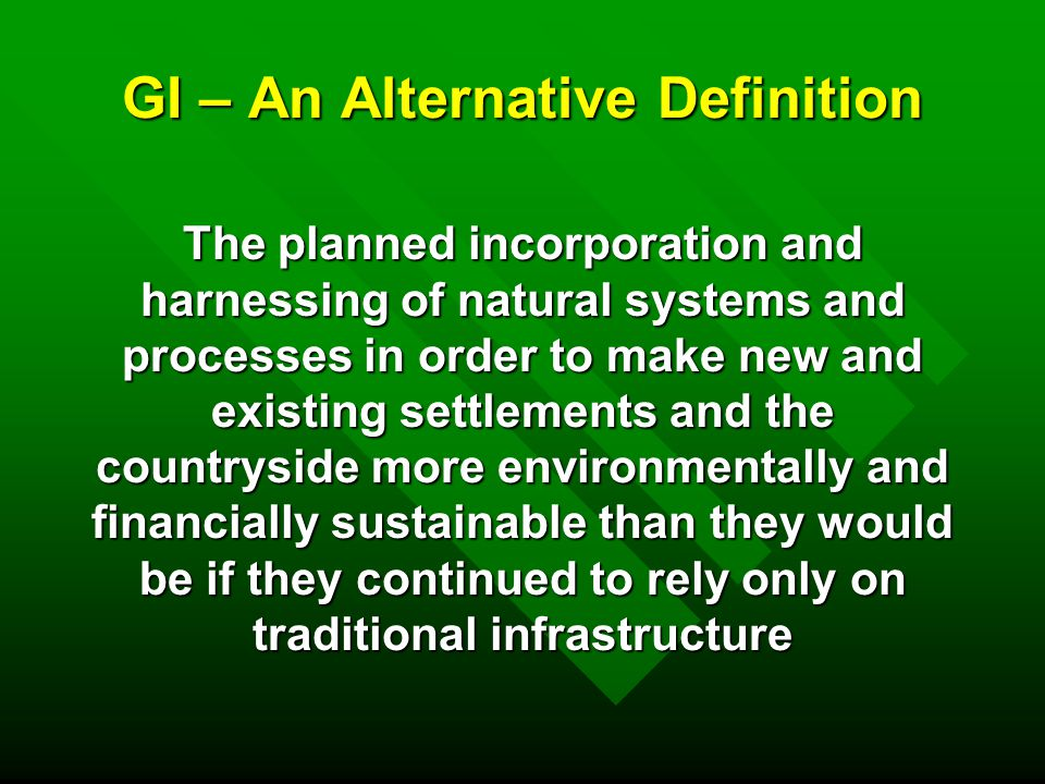 GI Systems and Processes - Examples n Reducing rainwater run-off n Flood storage n SUDS n Carbon capture/air quality n Shade and micro-climate n Biodiversity and habitats n Food production n Fuel production n Water power