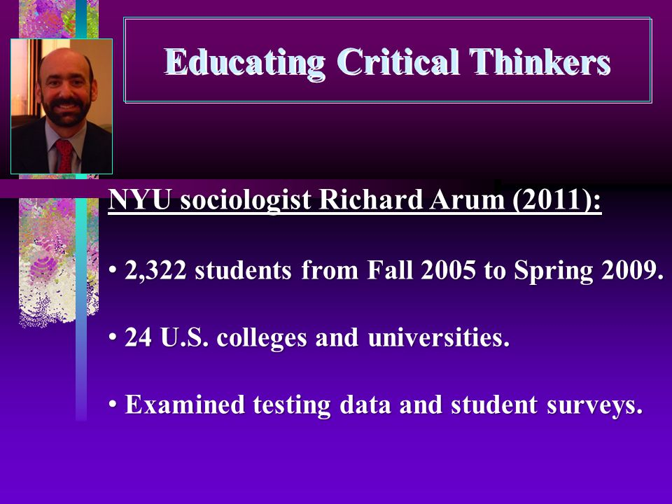Educating Critical Thinkers NYU sociologist Richard Arum (2011): 2,322 students from Fall 2005 to Spring 2009. 2,322 students from Fall 2005 to Spring