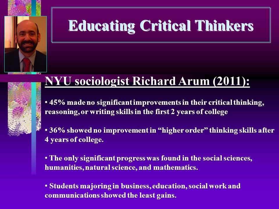 Educating Critical Thinkers NYU sociologist Richard Arum (2011): 45% made no significant improvements in their critical thinking, reasoning, or writing skills in the first 2 years of college 45% made no significant improvements in their critical thinking, reasoning, or writing skills in the first 2 years of college 36% showed no improvement in higher order thinking skills after 4 years of college.