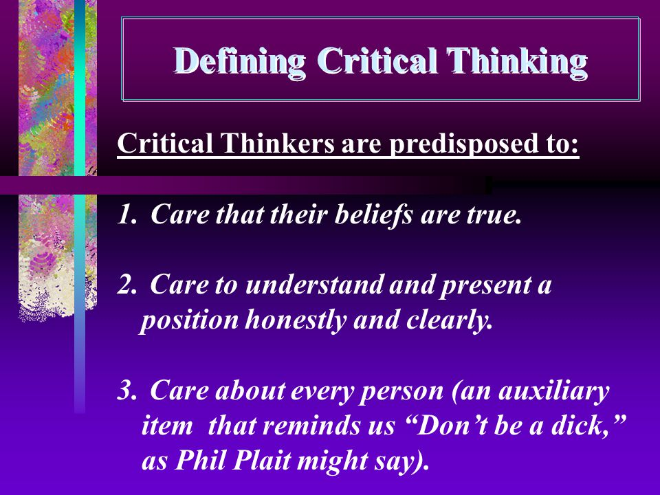 Defining Critical Thinking Critical Thinkers are predisposed to: 1.Care that their beliefs are true. 2. Care to understand and present a position hone