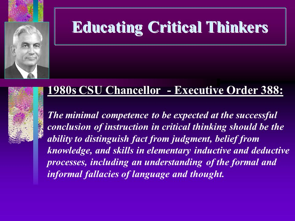Educating Critical Thinkers 1980s CSU Chancellor - Executive Order 388: The minimal competence to be expected at the successful conclusion of instruction in critical thinking should be the ability to distinguish fact from judgment, belief from knowledge, and skills in elementary inductive and deductive processes, including an understanding of the formal and informal fallacies of language and thought.