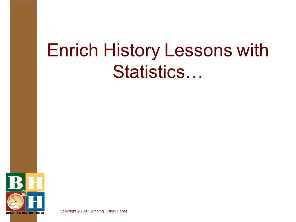 Copyright © 2007 Bringing History Home Enrich History Lessons with Statistics…