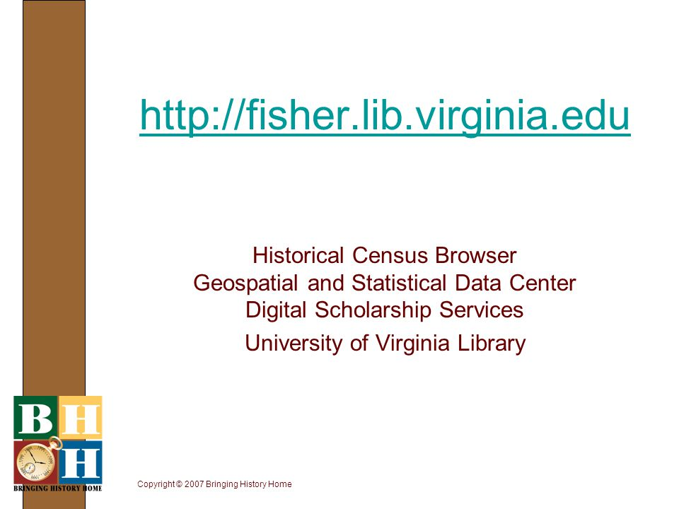 Copyright © 2007 Bringing History Home http://fisher.lib.virginia.edu http://fisher.lib.virginia.edu Historical Census Browser Geospatial and Statisti