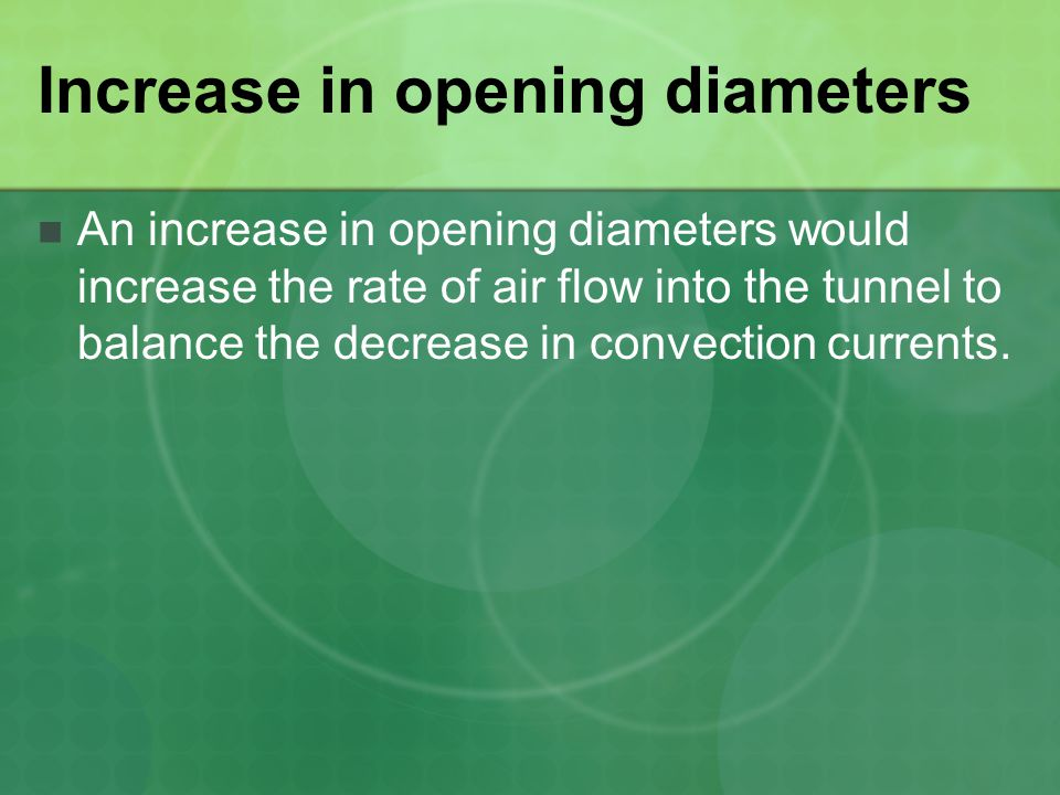 Increase in opening diameters An increase in opening diameters would increase the rate of air flow into the tunnel to balance the decrease in convection currents.