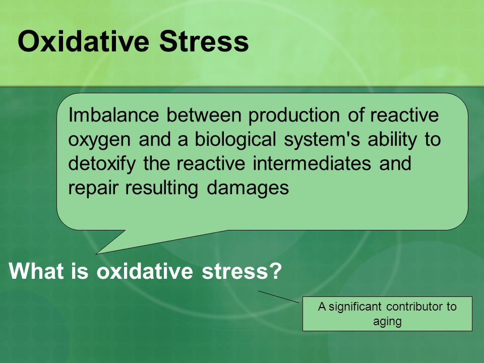 Oxidative Stress Imbalance between production of reactive oxygen and a biological system s ability to detoxify the reactive intermediates and repair resulting damages A significant contributor to aging What is oxidative stress?