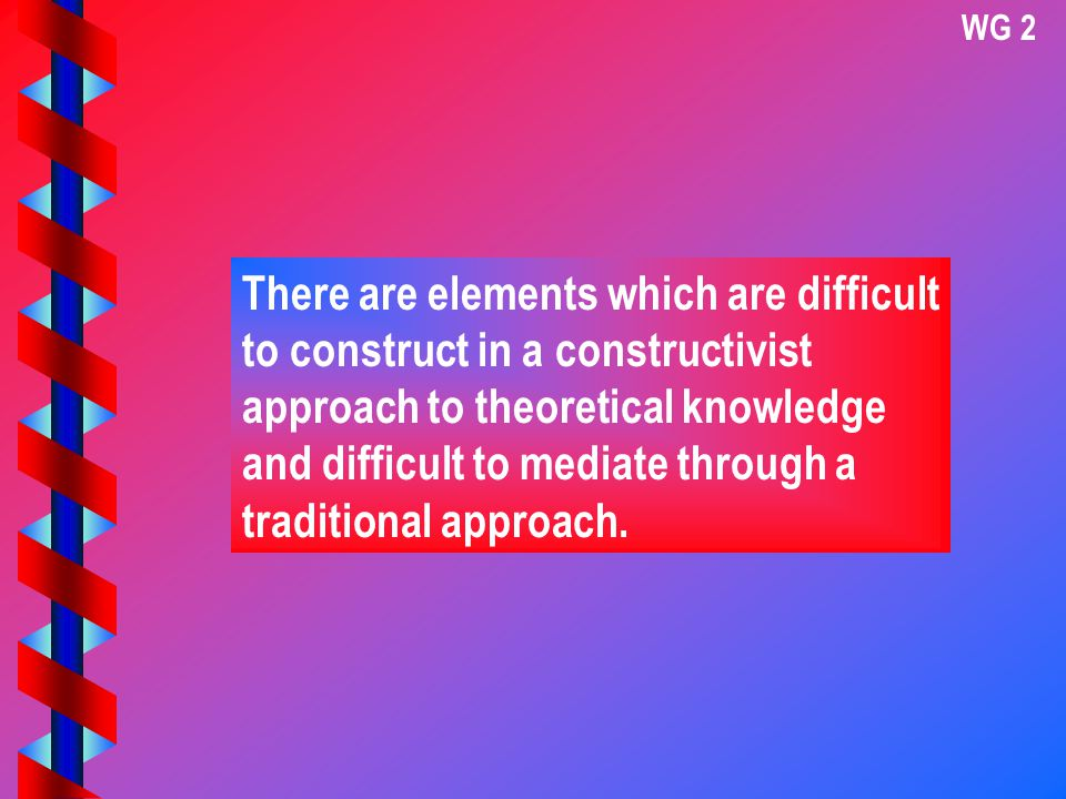 WG 2 There are elements which are difficult to construct in a constructivist approach to theoretical knowledge and difficult to mediate through a traditional approach.