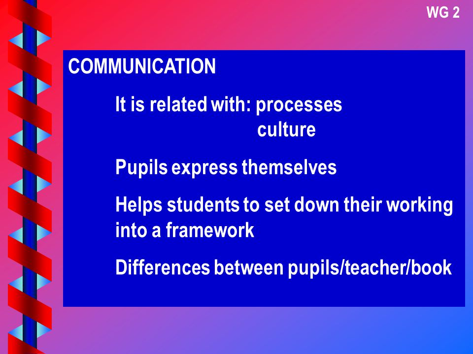 COMMUNICATION It is related with: processes culture Pupils express themselves Helps students to set down their working into a framework Differences between pupils/teacher/book WG 2