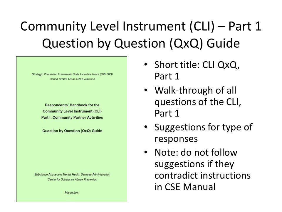 Community Level Instrument (CLI) – Part 1 Question by Question (QxQ) Guide Short title: CLI QxQ, Part 1 Walk-through of all questions of the CLI, Part 1 Suggestions for type of responses Note: do not follow suggestions if they contradict instructions in CSE Manual