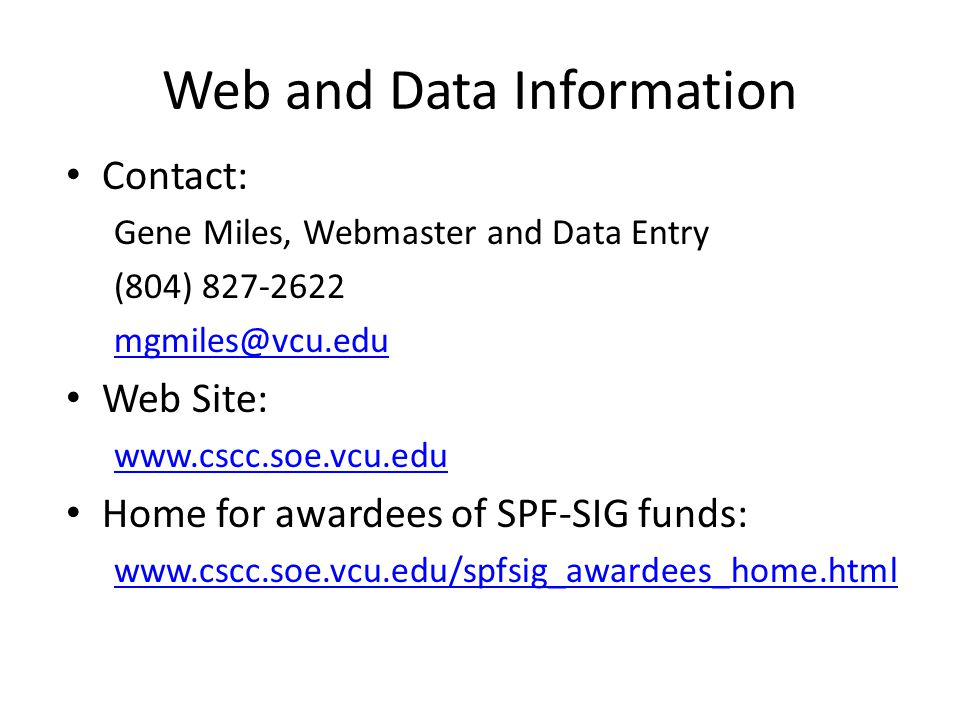 Web and Data Information Contact: Gene Miles, Webmaster and Data Entry (804) 827-2622 mgmiles@vcu.edu Web Site: www.cscc.soe.vcu.edu Home for awardees of SPF-SIG funds: www.cscc.soe.vcu.edu/spfsig_awardees_home.html