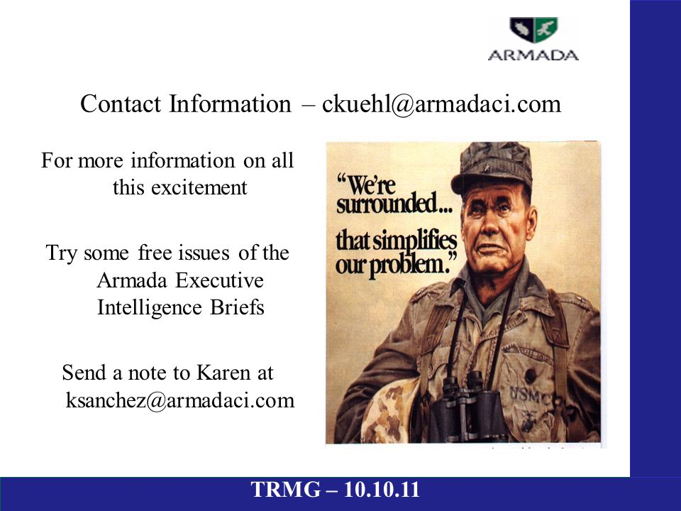 Contact Information – ckuehl@armadaci.com For more information on all this excitement Try some free issues of the Armada Executive Intelligence Briefs Send a note to Karen at ksanchez@armadaci.com