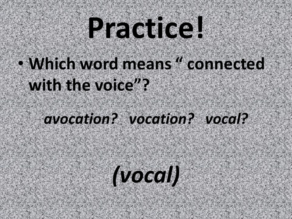 Practice! Which word means connected with the voice avocation vocation vocal (vocal)