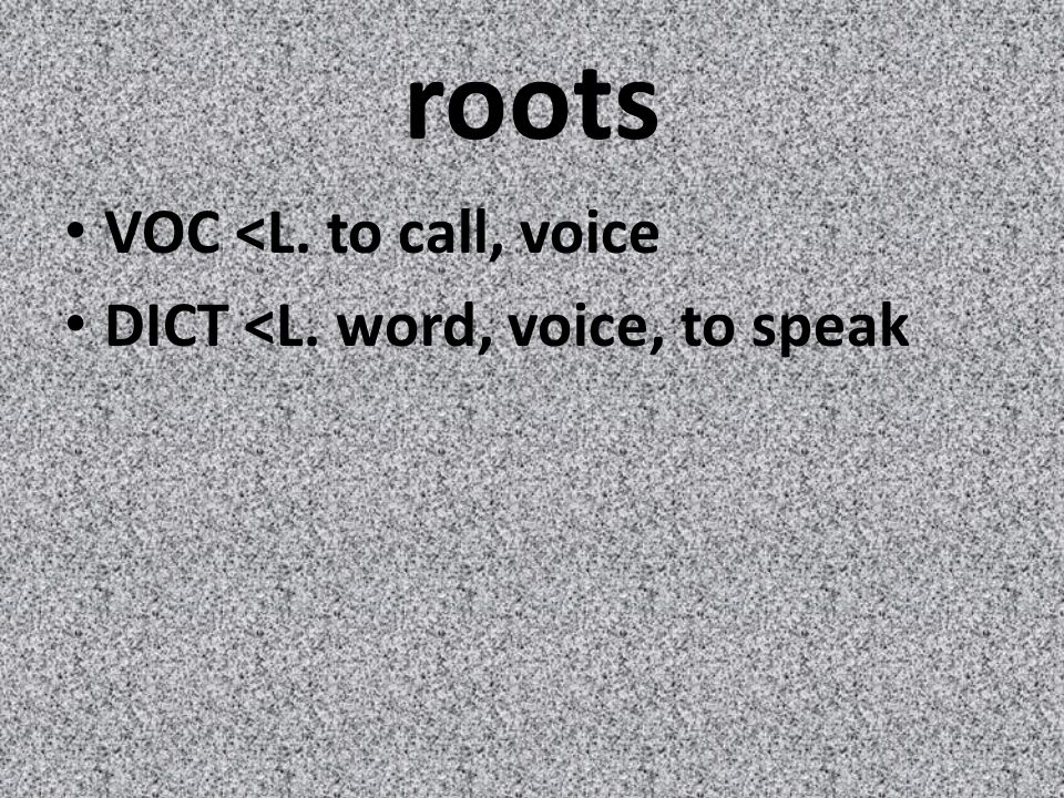 roots VOC <L. to call, voice DICT <L. word, voice, to speak