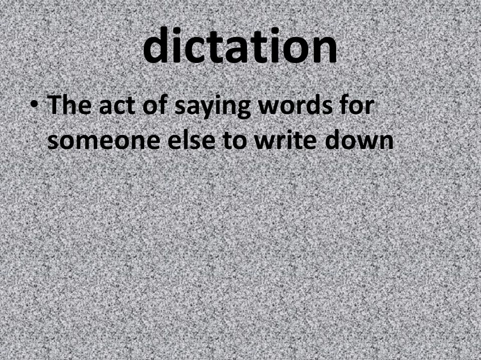 dictation The act of saying words for someone else to write down