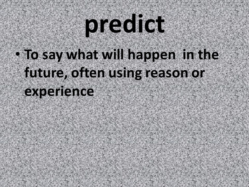 predict To say what will happen in the future, often using reason or experience