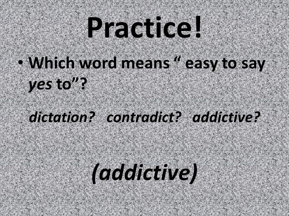 Practice! Which word means easy to say yes to dictation contradict addictive (addictive)