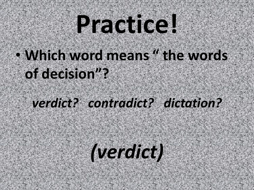 Practice! Which word means the words of decision verdict contradict dictation (verdict)