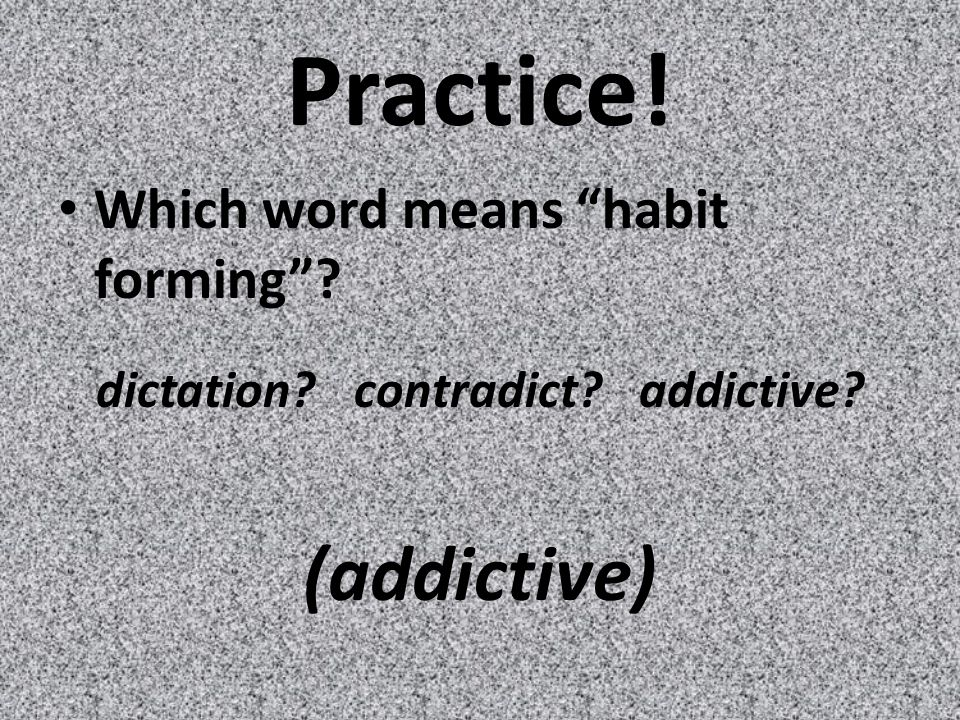 Practice! Which word means habit forming dictation contradict addictive (addictive)
