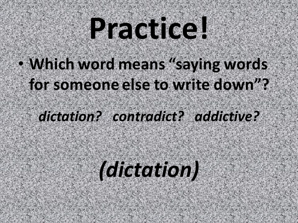 Practice. Which word means saying words for someone else to write down .