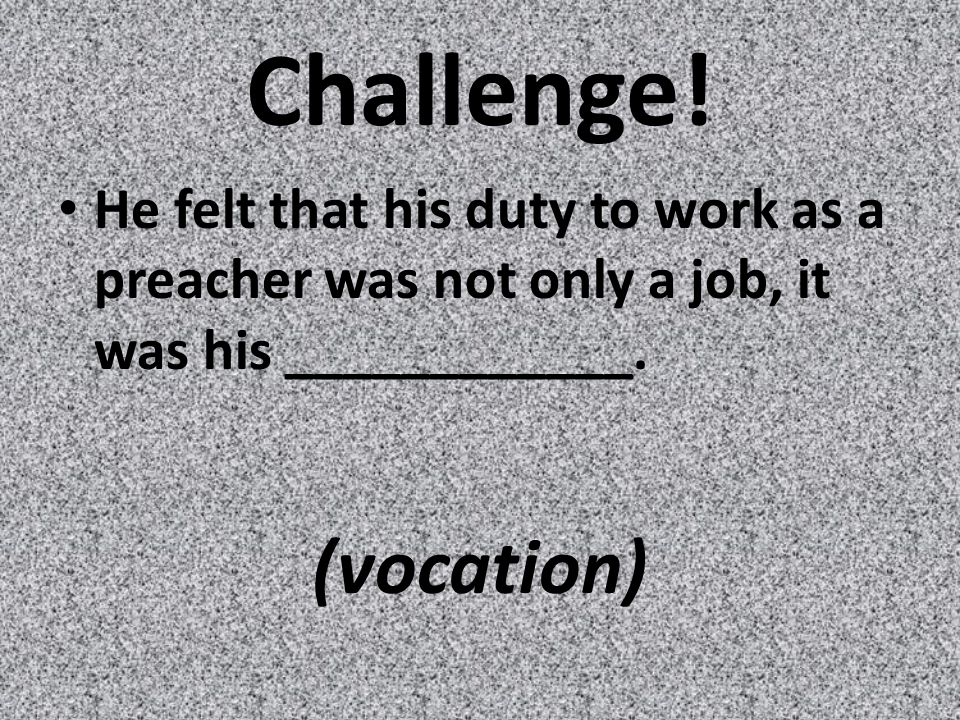 Challenge. He felt that his duty to work as a preacher was not only a job, it was his ____________.