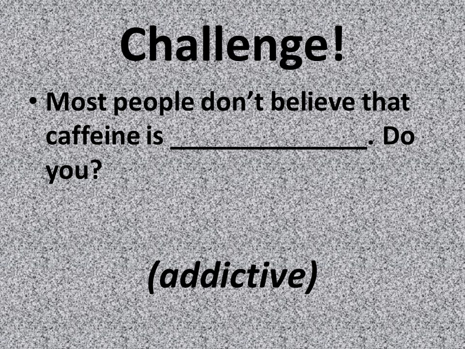Challenge! Most people don't believe that caffeine is ______________. Do you (addictive)