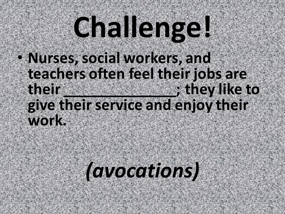 Challenge! Nurses, social workers, and teachers often feel their jobs are their ______________; they like to give their service and enjoy their work.