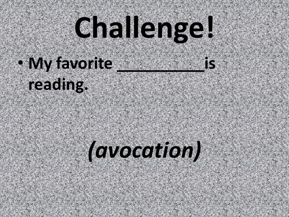 Challenge! My favorite __________is reading. (avocation)