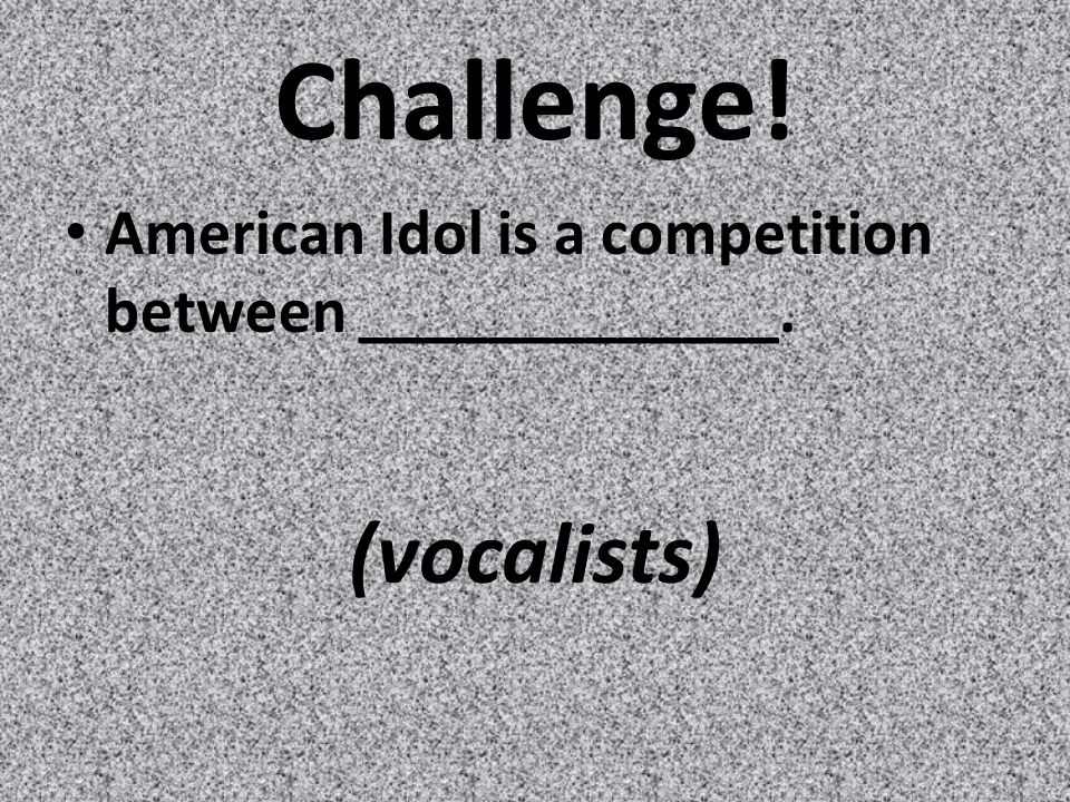 Challenge! American Idol is a competition between _____________. (vocalists)