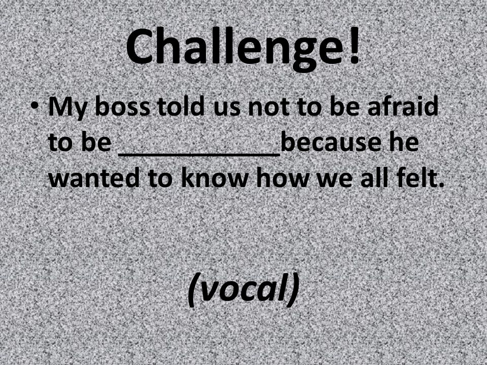 Challenge! My boss told us not to be afraid to be ___________because he wanted to know how we all felt. (vocal)