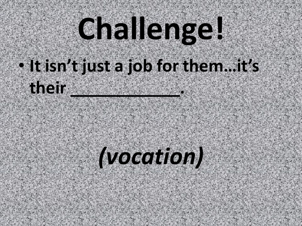 Challenge! It isn't just a job for them…it's their ____________. (vocation)