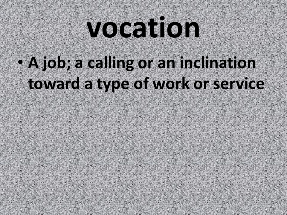 vocation A job; a calling or an inclination toward a type of work or service