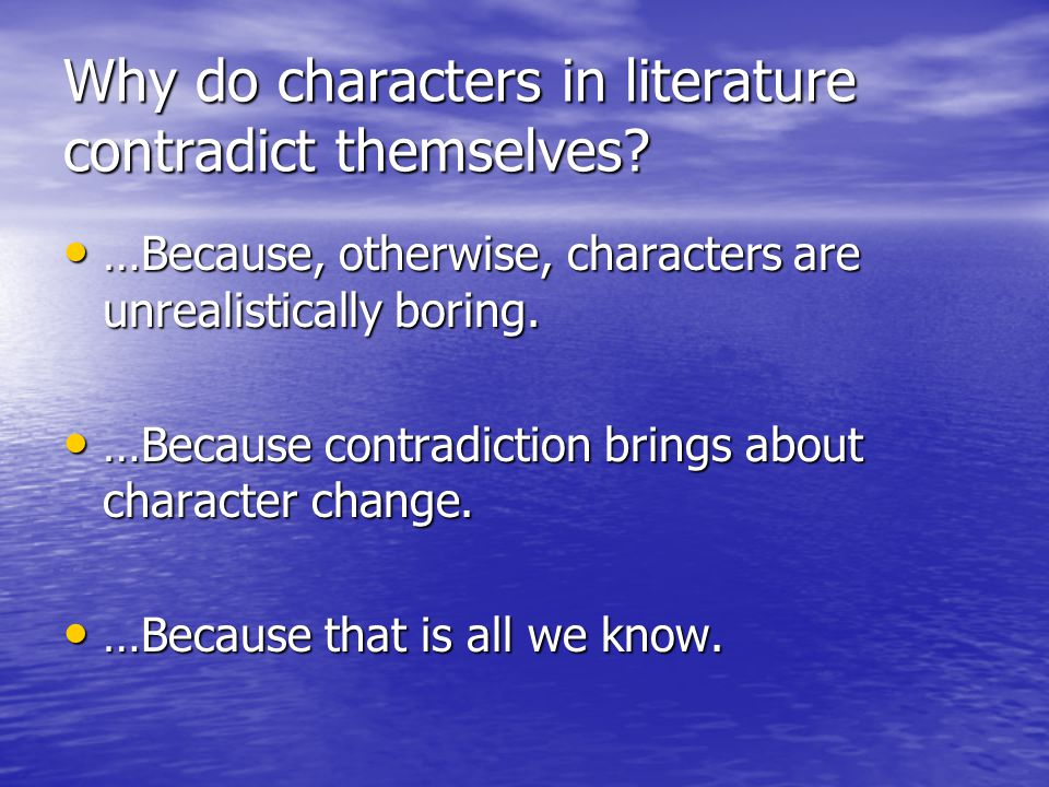 Why do characters in literature contradict themselves? …Because, otherwise, characters are unrealistically boring. …Because, otherwise, characters are