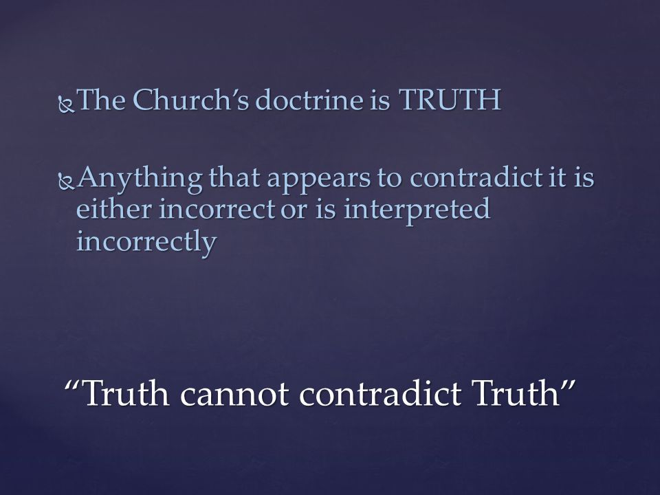 Truth cannot contradict Truth  The Church's doctrine is TRUTH  Anything that appears to contradict it is either incorrect or is interpreted incorrectly