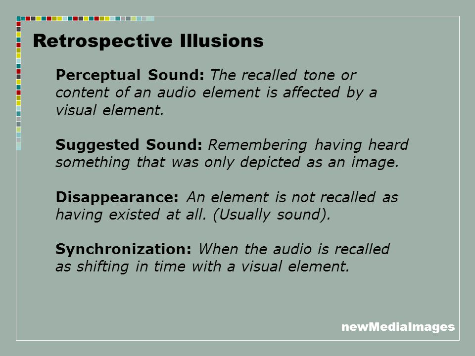 newMediaImages Retrospective Illusions Perceptual Sound: The recalled tone or content of an audio element is affected by a visual element. Suggested S