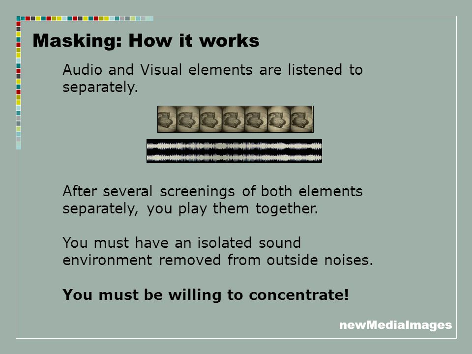 newMediaImages Masking: How it works Audio and Visual elements are listened to separately. After several screenings of both elements separately, you p