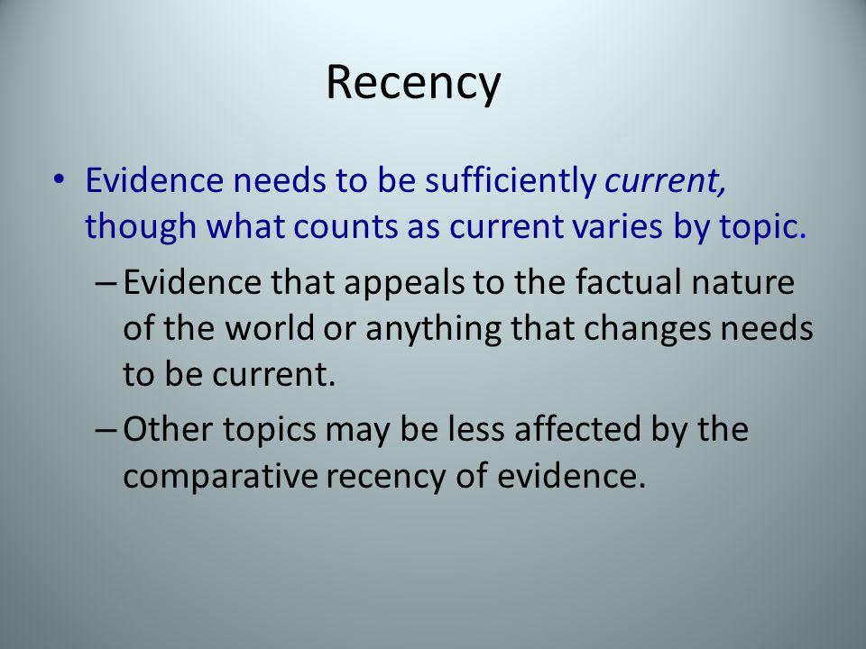 Recency Evidence needs to be sufficiently current, though what counts as current varies by topic.