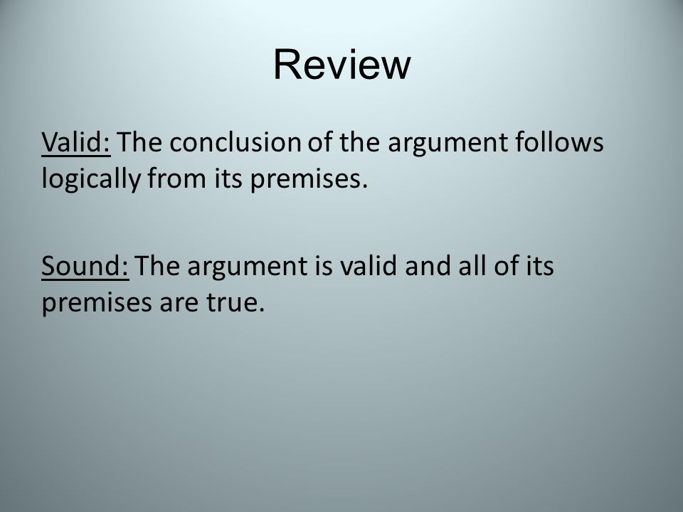 Review Valid: The conclusion of the argument follows logically from its premises.