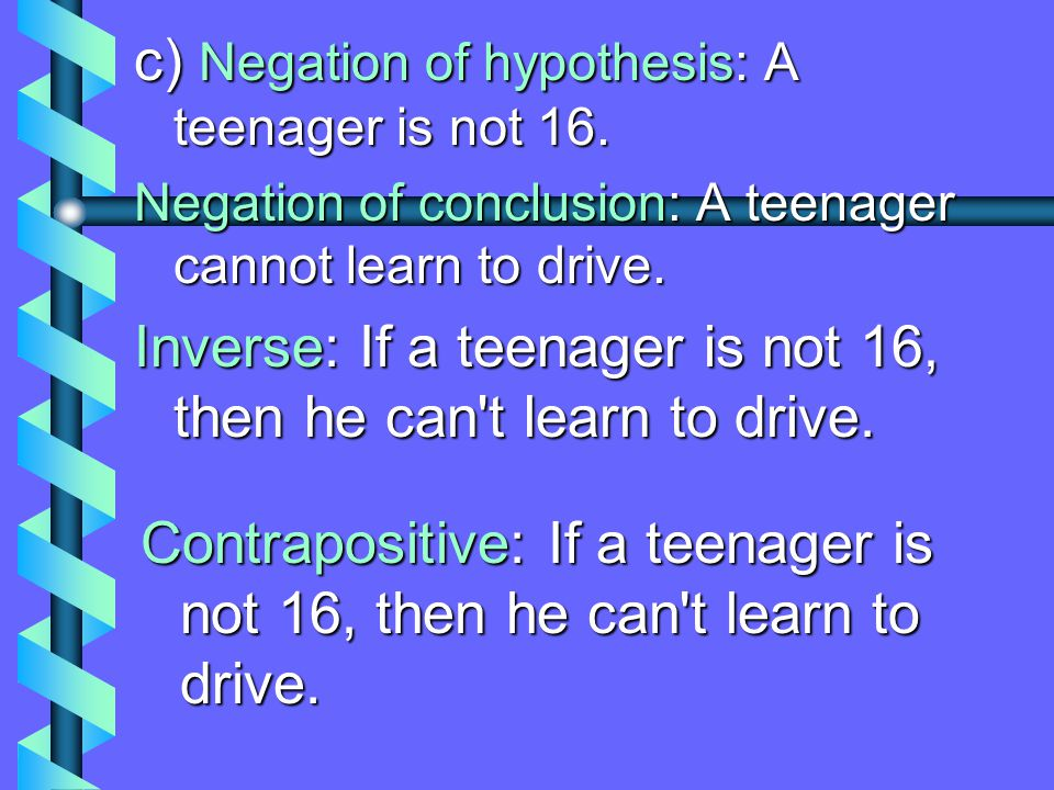 b) Hypothesis: a teenager is 16 a) If a teenager is 16, then he can learn to drive. Conclusion: he can learn to drive