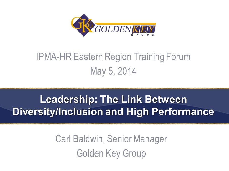 Leadership: The Link Between Diversity/Inclusion and High Performance Carl Baldwin, Senior Manager Golden Key Group 1 IPMA-HR Eastern Region Training Forum May 5, 2014