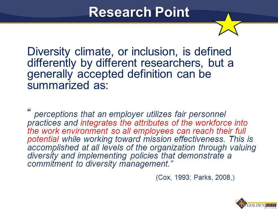 Diversity climate, or inclusion, is defined differently by different researchers, but a generally accepted definition can be summarized as: perceptions that an employer utilizes fair personnel practices and integrates the attributes of the workforce into the work environment so all employees can reach their full potential while working toward mission effectiveness.