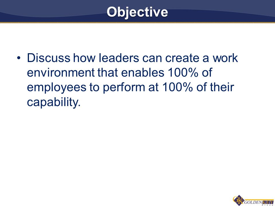 Objective Discuss how leaders can create a work environment that enables 100% of employees to perform at 100% of their capability.