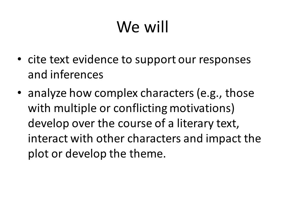 We will cite text evidence to support our responses and inferences analyze how complex characters (e.g., those with multiple or conflicting motivations) develop over the course of a literary text, interact with other characters and impact the plot or develop the theme.